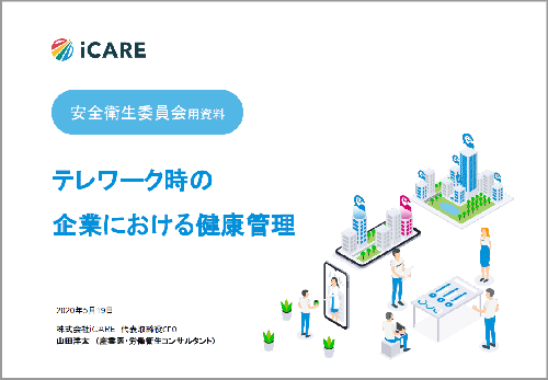 """iCAREが公開した資料「テレワーク時の企業における健康管理」の表紙。国が進めてきたテレワーク制度の変遷と、テレワークのメリット・デメリットを、執筆者である山田CEOが産業医の知見を用いて解説。企業内の安全衛生委員会でそのまま利用できる資料としてまとめたという。資料のURLは<a target=""""_blank"""" href=""""https://www.carely.jp/library/telework-health/"""">https://www.carely.jp/library/telework-health/</a>(出所:iCARE)"""