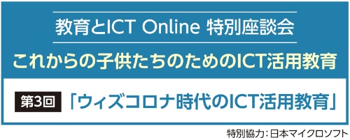 教育とICT Online 特別座談会 これからの子供たちのためのICT活用教育 第3回「ウィズコロナ時代のICT活用教育」 特別協力:日本マイクロソフト